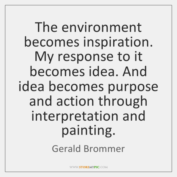 The environment becomes inspiration. My response to it becomes idea. And idea ...