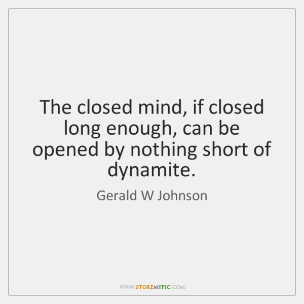 The closed mind, if closed long enough, can be opened by nothing ...