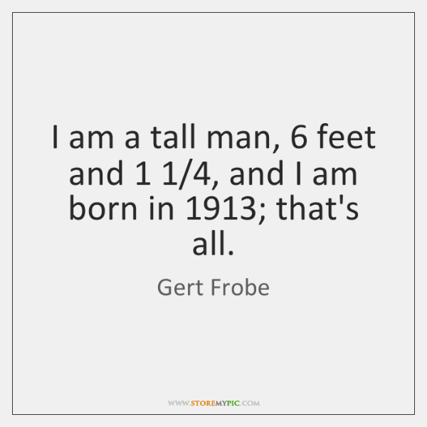 I am a tall man, 6 feet and 1 1/4, and I am born in 1913; ...