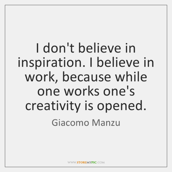 I don't believe in inspiration. I believe in work, because while one ...