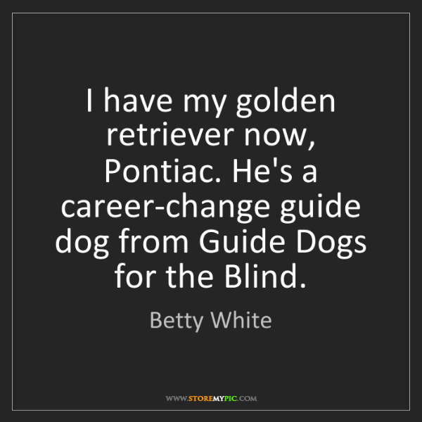 Betty White: I have my golden retriever now, Pontiac. He's a career-change...
