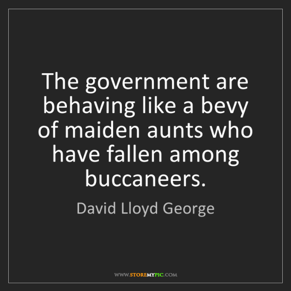 David Lloyd George: The government are behaving like a bevy of maiden aunts...