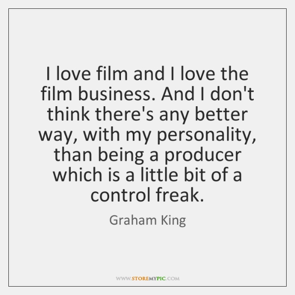 I love film and I love the film business. And I don't ...