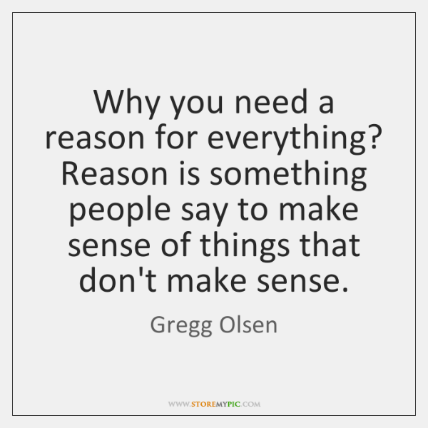 Why you need a reason for everything? Reason is something people say ...