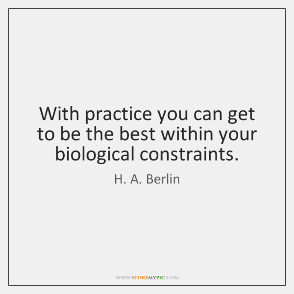 With practice you can get to be the best within your biological ...