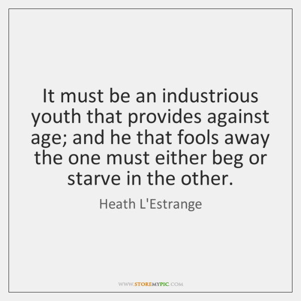 It must be an industrious youth that provides against age; and he ...