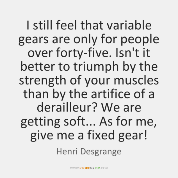 I still feel that variable gears are only for people over forty-five. ...