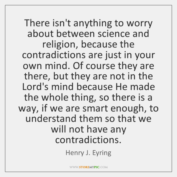 There isn't anything to worry about between science and religion, because the ...