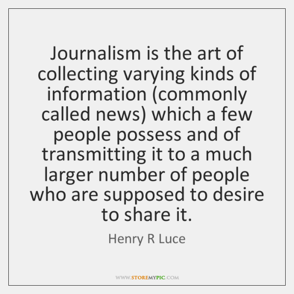 Journalism is the art of collecting varying kinds of information (commonly called ...