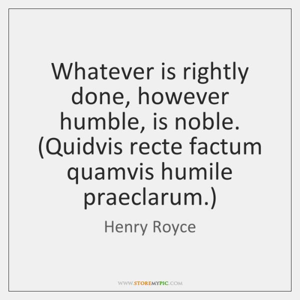 Whatever is rightly done, however humble, is noble. (Quidvis recte factum quamvis ...