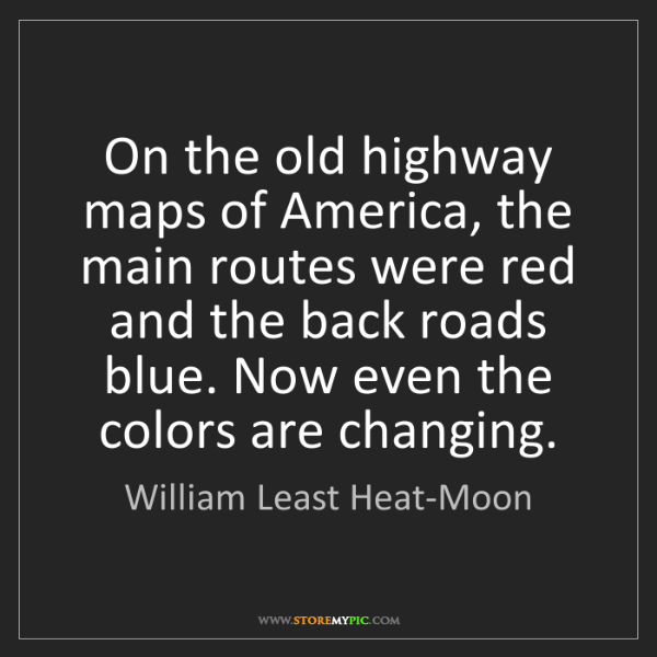 William Least Heat-Moon: On the old highway maps of America, the main routes were...