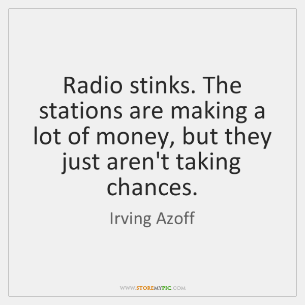 Radio stinks. The stations are making a lot of money, but they ...