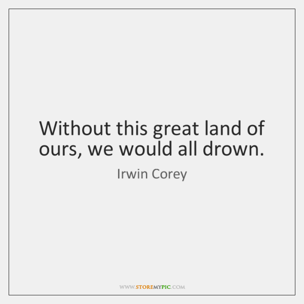 Without this great land of ours, we would all drown.