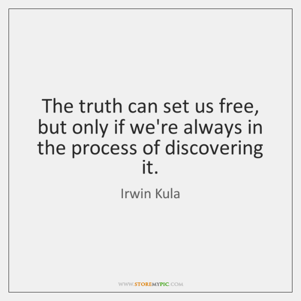 The truth can set us free, but only if we're always in ...