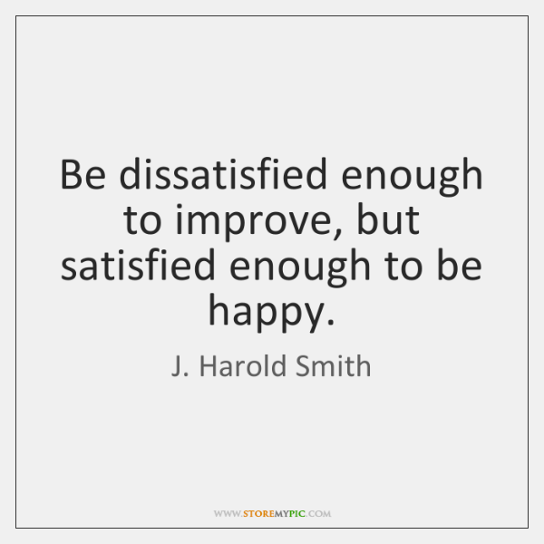 Be dissatisfied enough to improve, but satisfied enough to be happy.