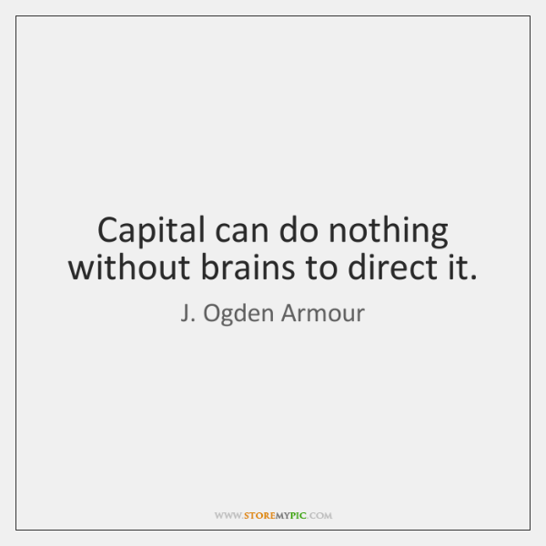 Capital can do nothing without brains to direct it.