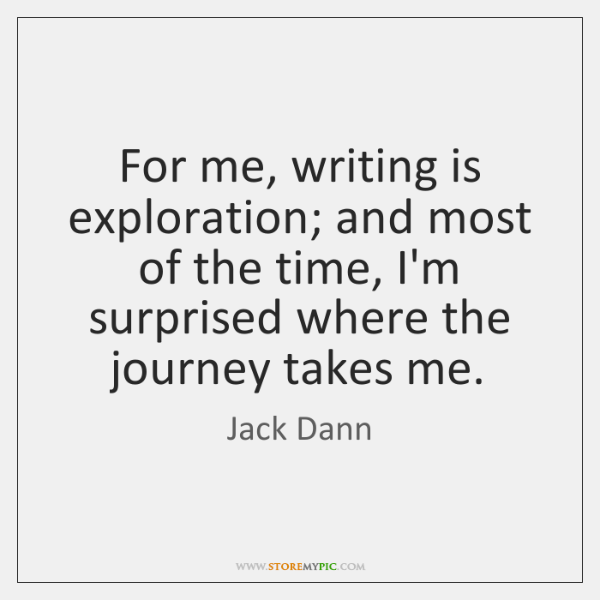 For me, writing is exploration; and most of the time, I'm surprised ...
