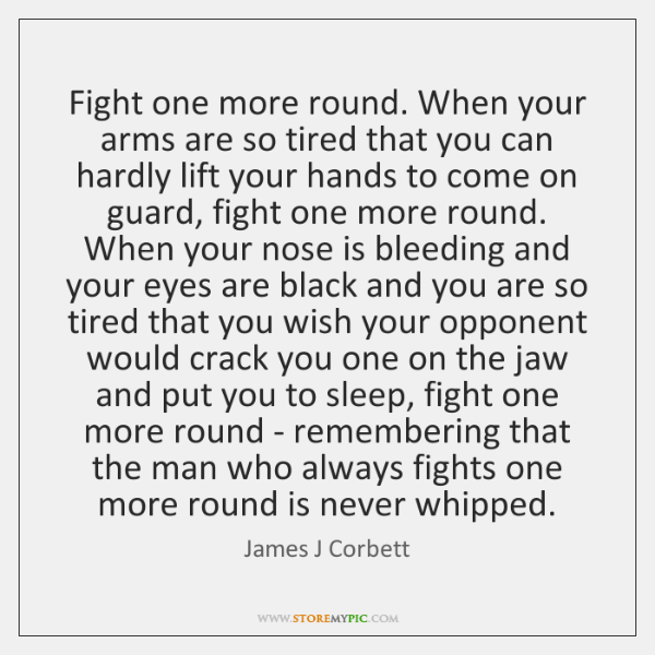 Fight one more round. When your arms are so tired that you ...