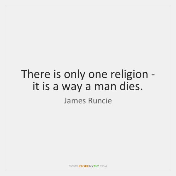 There is only one religion - it is a way a man ...
