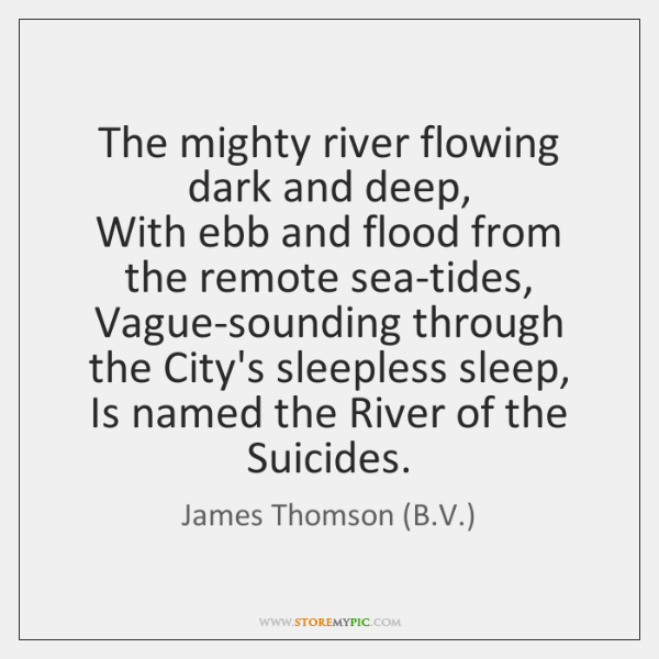 The mighty river flowing dark and deep,   With ebb and flood from ...
