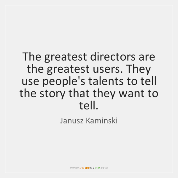 The greatest directors are the greatest users. They use people's talents to ...