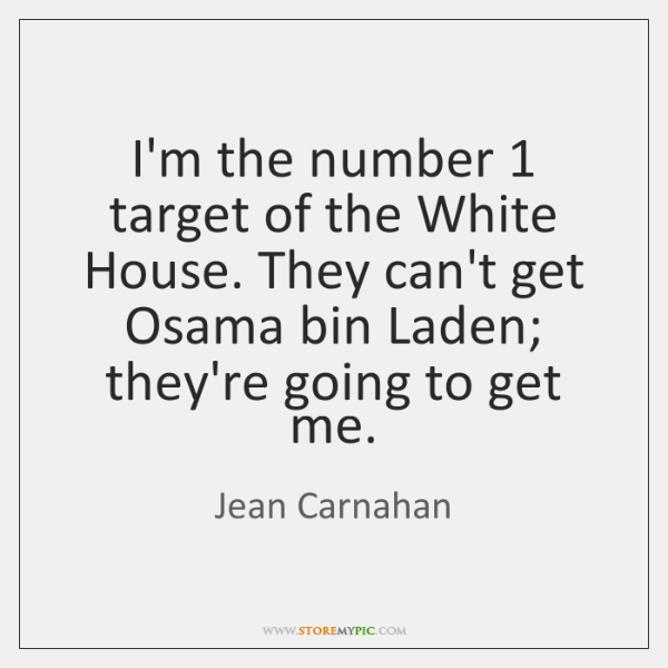 I'm the number 1 target of the White House. They can't get Osama ...