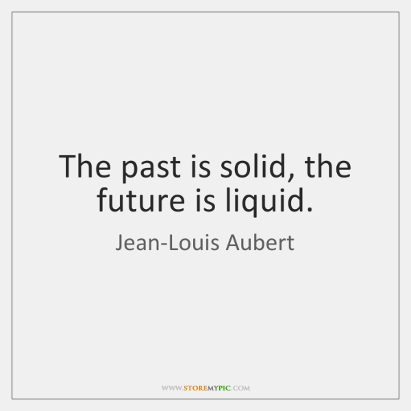 The past is solid, the future is liquid.