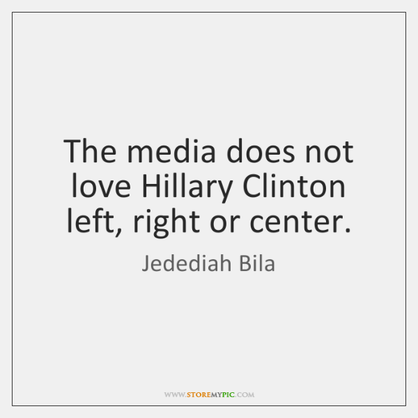 The media does not love Hillary Clinton left, right or center.
