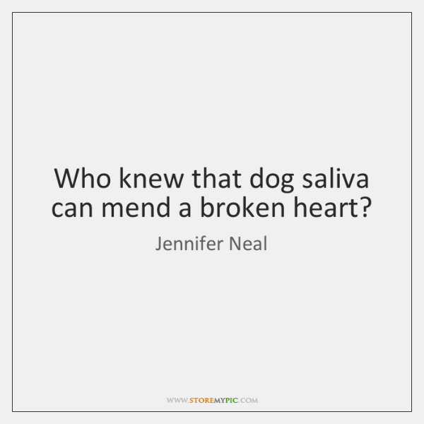 Who knew that dog saliva can mend a broken heart?