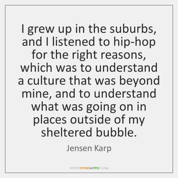 I grew up in the suburbs, and I listened to hip-hop for ...