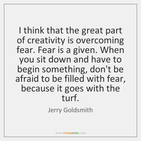I think that the great part of creativity is overcoming fear. Fear ...