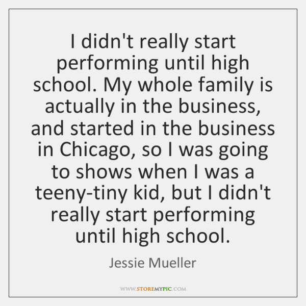 I didn't really start performing until high school. My whole family is ...