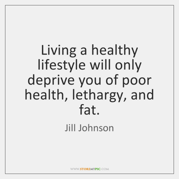 Living a healthy lifestyle will only deprive you of poor health, lethargy, ...