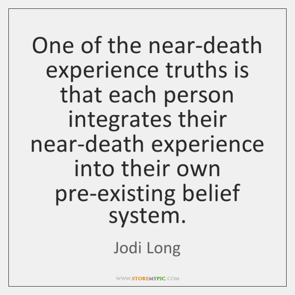 One of the near-death experience truths is that each person integrates their ...