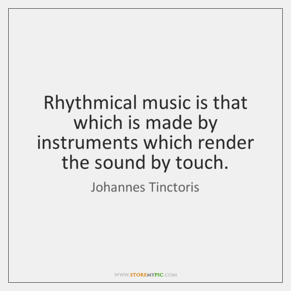 Rhythmical music is that which is made by instruments which render the ...