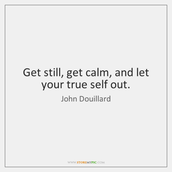 Get still, get calm, and let your true self out.