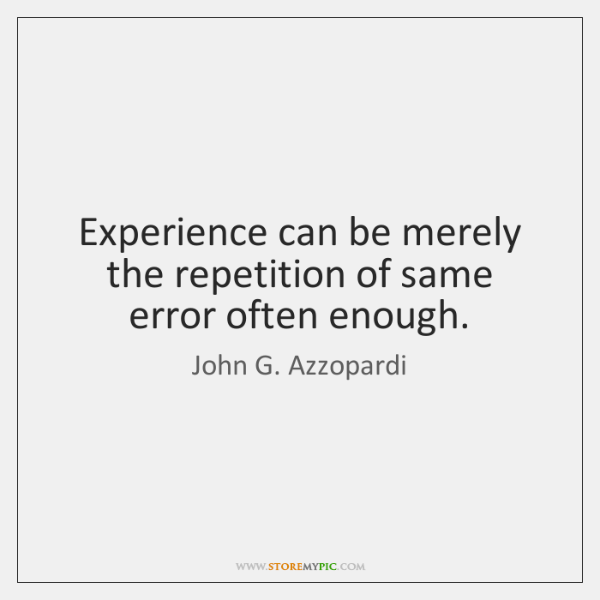 Experience can be merely the repetition of same error often enough.