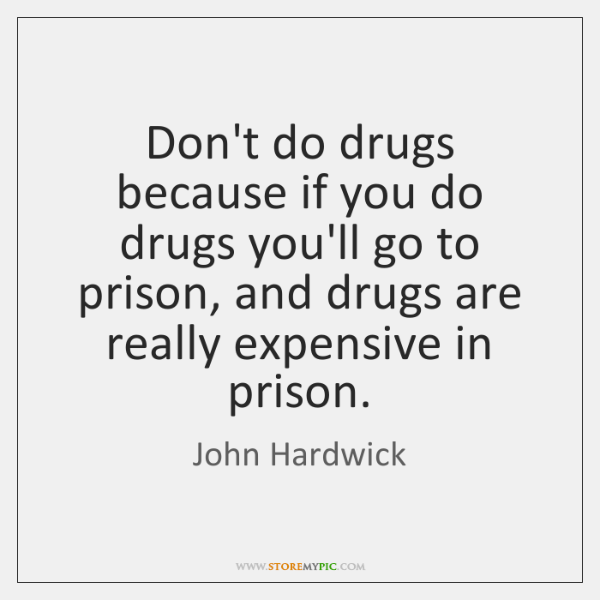 Don't do drugs because if you do drugs you'll go to prison, ...