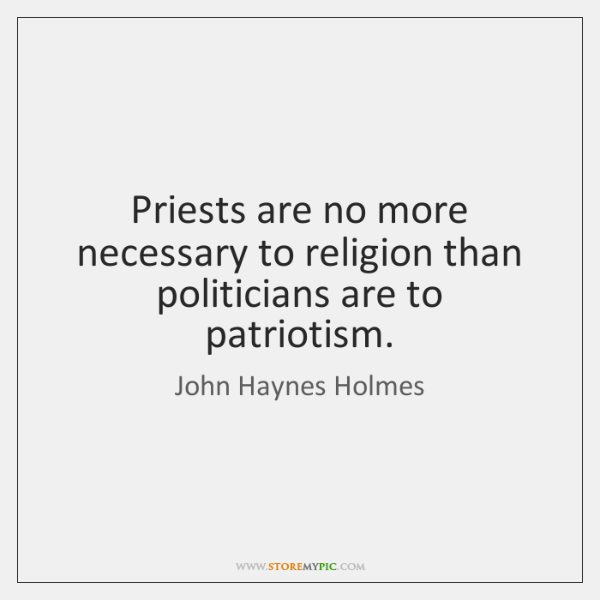 Priests are no more necessary to religion than politicians are to patriotism.