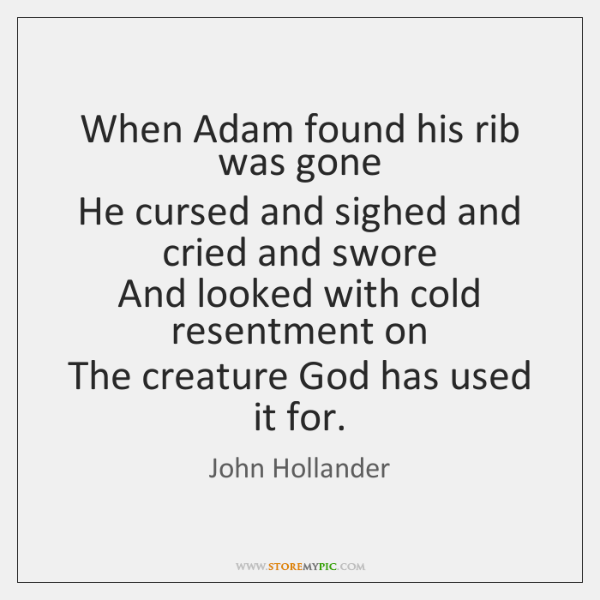 When Adam found his rib was gone  He cursed and sighed and ...