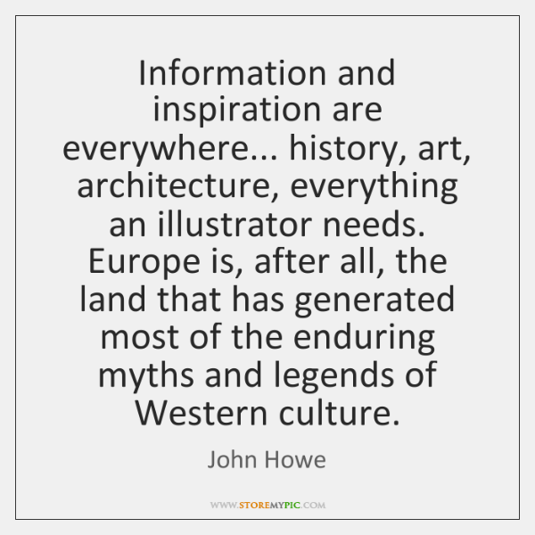 Information and inspiration are everywhere... history, art, architecture, everything an illustrator