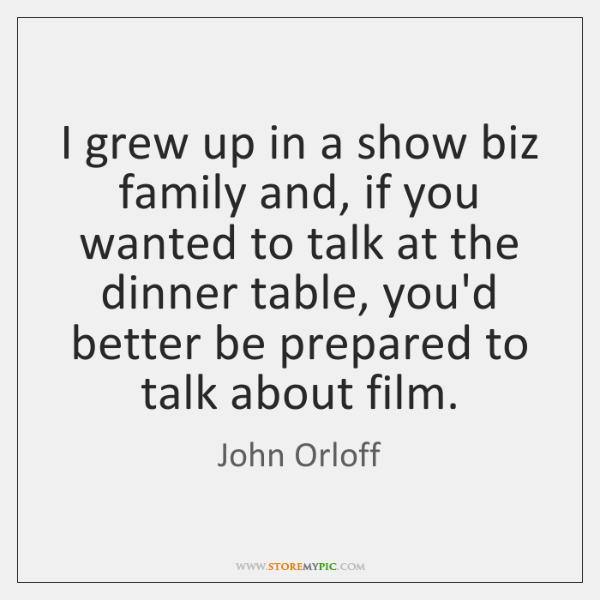 I grew up in a show biz family and, if you wanted ...