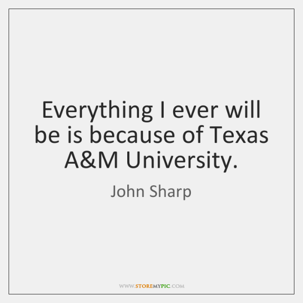 Everything I ever will be is because of Texas A&M University.