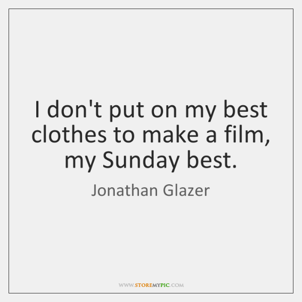 I don't put on my best clothes to make a film, my ...