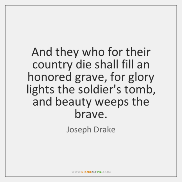 And they who for their country die shall fill an honored grave, ...
