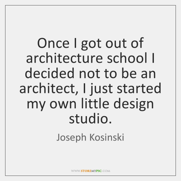 Once I got out of architecture school I decided not to be ...