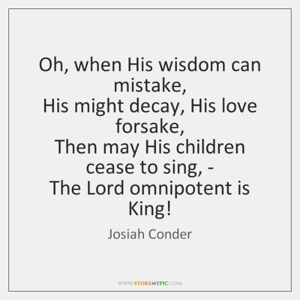 Oh, when His wisdom can mistake,   His might decay, His love forsake,   ...