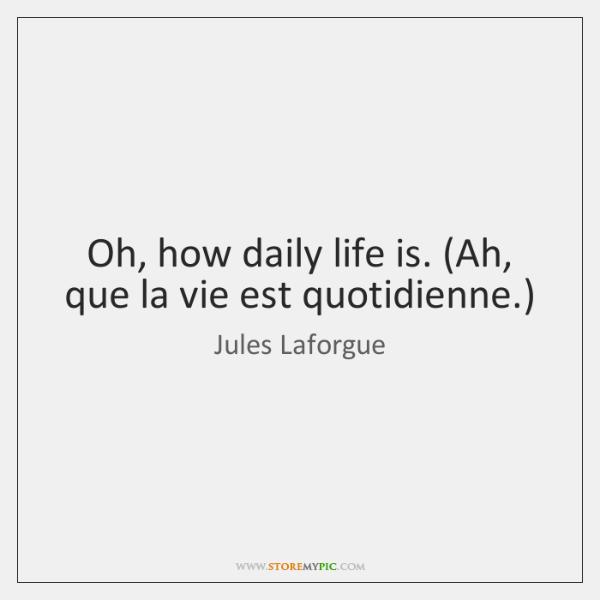 Oh, how daily life is. (Ah, que la vie est quotidienne.)