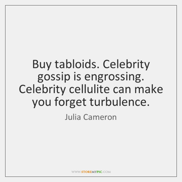 Buy tabloids. Celebrity gossip is engrossing. Celebrity cellulite can make you forget ...