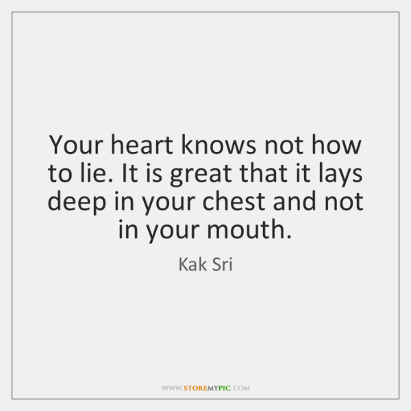 Your heart knows not how to lie. It is great that it ...